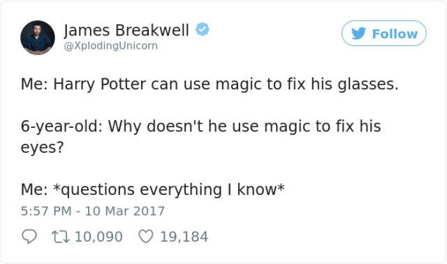Text - James Breakwell @XplodingUnicorn Follow Me: Harry Potter can use magic to fix his glasses. 6-year-old: Why doesn't he use magic to fix his eyes? Me: *questions everything I know* 5:57 PM - 10 Mar 2017 t 10,090 19,184