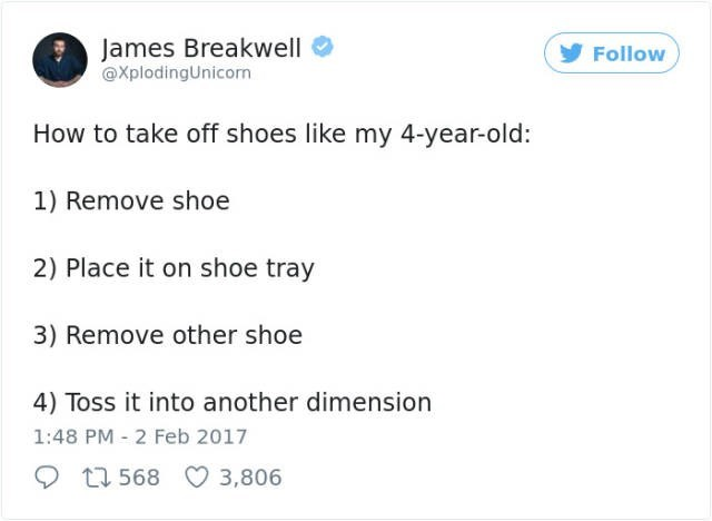 Text - James Breakwell @XplodingUnicorn Follow How to take off shoes like my 4-year-old: 1) Remove shoe 2) Place it on shoe tray 3) Remove other shoe 4) Toss it into another dimension 1:48 PM 2 Feb 2017 11568 3,806