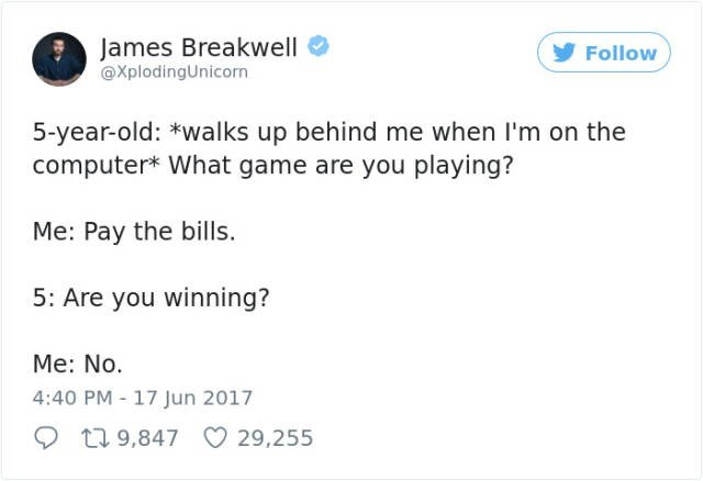 Text - James Breakwell @XplodingUnicorn Follow 5-year-old: *walks up behind me when I'm on the computer* What game are you playing? Me: Pay the bills. 5: Are you winning? Me: No. 4:40 PM - 17 Jun 2017 19,847 29,255