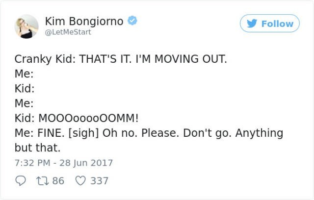 Text - Kim Bongiorno @LetMeStart Follow Cranky Kid: THAT'S IT. I'M MOVING OUT Me: Kid: Me: Kid: MOOOO000OOMM! Me: FINE. [sigh] Oh no. Please. Don't go. Anything but that. 7:32 PM - 28 Jun 2017 t1 86 337