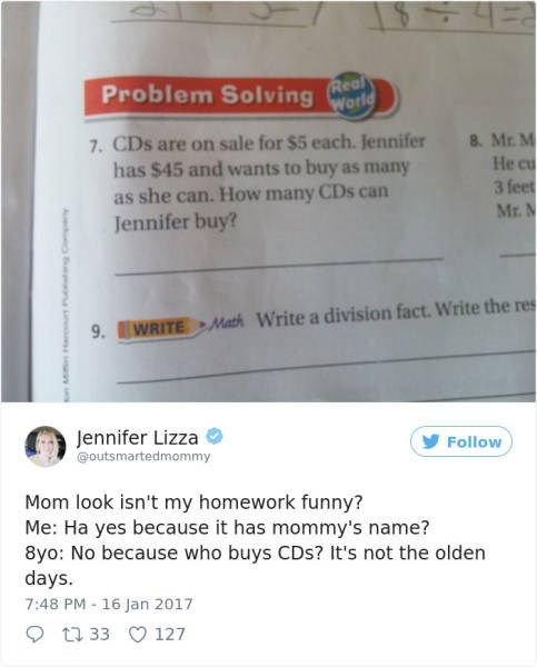Text - Problem SolvingRea World 7. CDs are on sale for $5 each. Jennifer has $45 and wants to buy as many as she can. How many CDs can Jennifer buy? 8. Mr. M He cu 3 feet Mr. N 9.WRITEMath Write a division fact. Write the res Jennifer Lizza outsmartedmommy Follow Mom look isn't my homework funny? Me: Ha yes because it has mommy's name? 8yo: No because who buys CDs? It's not the olden days. 7:48 PM-16 Jan 2017 1233 127 Aa e