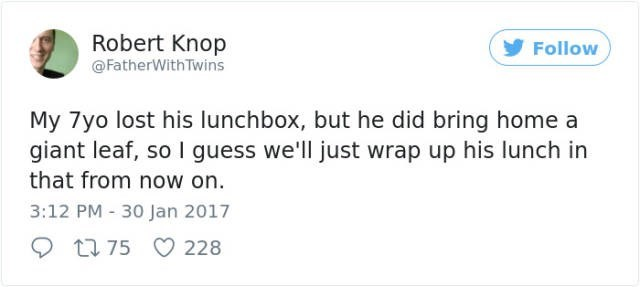 Text - Robert Knop @FatherWith Twins Follow My 7yo lost his lunchbox, but he did bring home a giant leaf, so I guess we'll just wrap up his lunch in that from now on 3:12 PM 30 Jan 2017 t 75 228