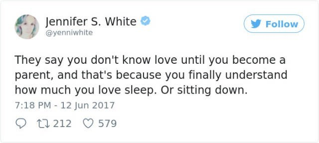Text - Jennifer S. White @yenniwhite Follow They say you don't know love until you become a parent, and that's because you finally understand how much you love sleep. Or sitting down 7:18 PM 12 Jun 2017 t 212 579