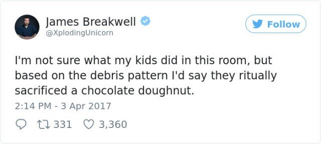 Text - James Breakwell @XplodingUnicorn Follow I'm not sure what my kids did in this room, but based on the debris pattern l'd say they ritually sacrificed a chocolate doughnut. 2:14 PM 3 Apr 2017 t1 331 3,360