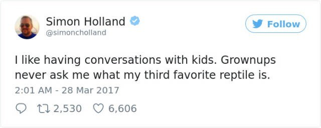 Text - Simon Holland Follow @simoncholland I like having conversations with kids. Grownups never ask me what my third favorite reptile is. 2:01 AM 28 Mar 2017 22 2,530 6,606
