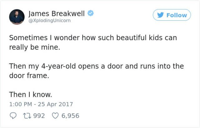 Text - James Breakwell @XplodingUnicorn Follow Sometimes I wonder how such beautiful kids can really be mine. Then my 4-year-old opens a door and runs into the door frame. Then I know. 1:00 PM 25 Apr 2017 t1992 6,956