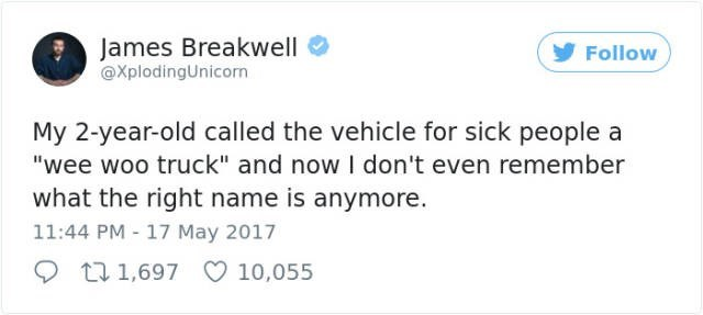 """Text - James Breakwell @XplodingUnicorn Follow My 2-year-old called the vehicle for sick people a """"wee woo truck"""" and now I don't even remember what the right name is anymore. 11:44 PM 17 May 2017 t1,697 10,055"""