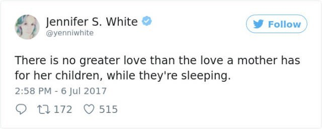 Text - Jennifer S. White Follow @yenniwhite There is no greater love than the love a mother has for her children, while they're sleeping. 2:58 PM 6 Jul 2017 172 515