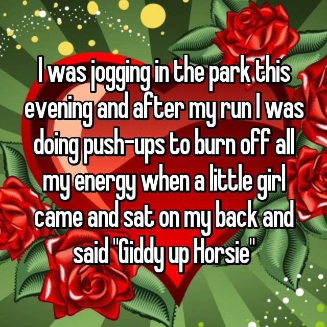 Valentine's day - was jogging in the park TEhis evening and after my runlwas doing pushr ups to burn off ll myenergy when a little girl came and sat on my back and said tiddy up Horsie