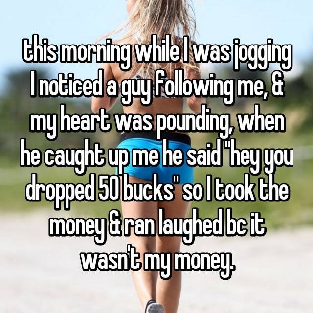 Text - Chtsmorning while lwas pgging Inotited a guy Following me, & my heart was pounding, when he caught up me he said hey you dropped 50 bucks sol took the money&ran laughed be it wasntmy money. 1I