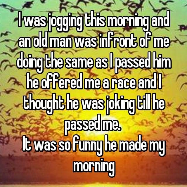 Text - hwasjoggingthis morningand anoldman wasinfront of me doing the same asIpassed him he offered mearace andl Choughthe was pking he passedme twas so funny he made my morning