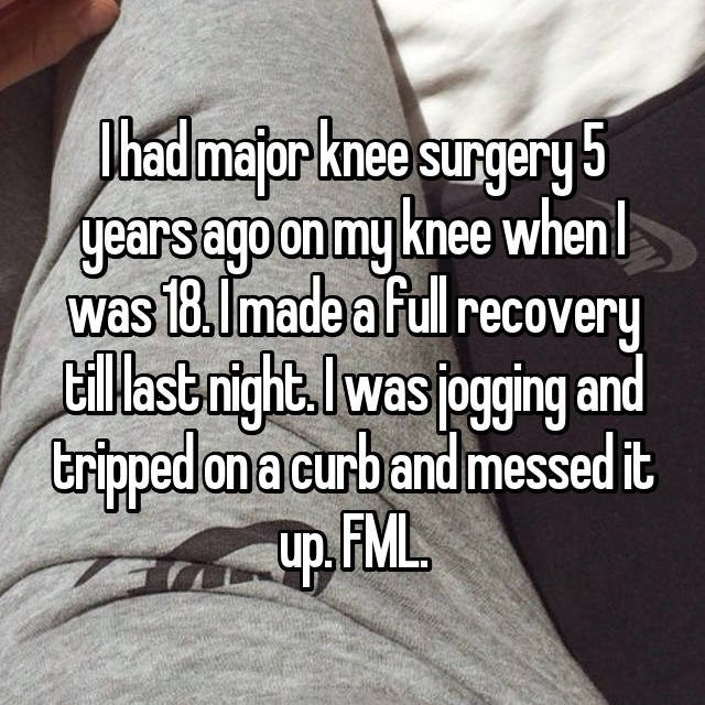 Text - Phad major knee surgery 5 years ago on my knee when was 18.Imade a full recovery illastnightlwas ogging and tripped on a curb and messed it up FML