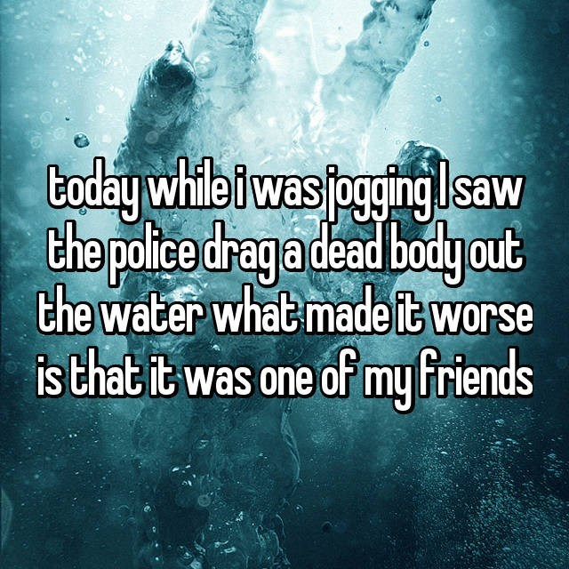 Text - today while iwas jogingsaw the polcedraga deadbody out the water whatmade it worse is that it was one of my friends