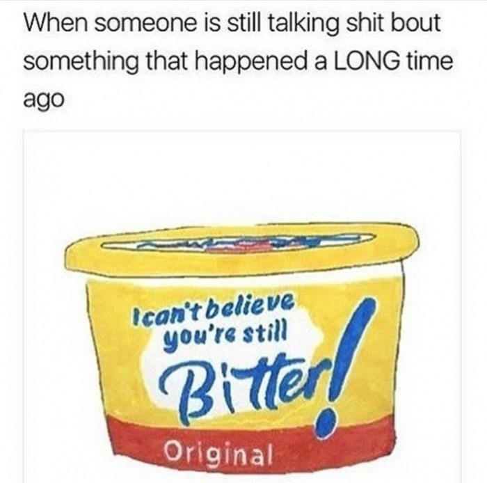 Food - When someone is still talking shit bout something that happened a LONG time ago Ican't believe you're still Bitter Original