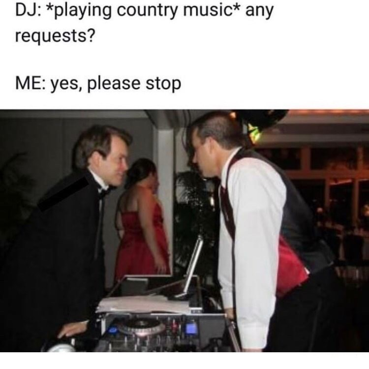 Photo caption - DJ: *playing country music* any requests? ME: yes, please stop