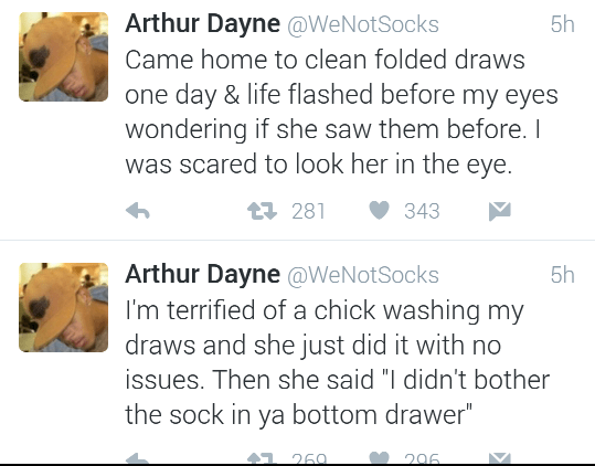 "Text - Arthur Dayne @WeNotSocks 5h Came home to clean folded draws one day & life flashed before my eyes wondering if she saw them before. I was scared to look her in the eye. 281 343 Arthur Dayne @WeNotSocks I'm terrified of a chick washing my 5h draws and she just did it with no issues. Then she said ""I didn't bother the sock in ya bottom drawer"" 1 260 296"