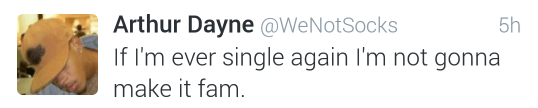 Text - Arthur Dayne @WeNotSocks If 'm ever single again I'm not gonna 5h make it fam.