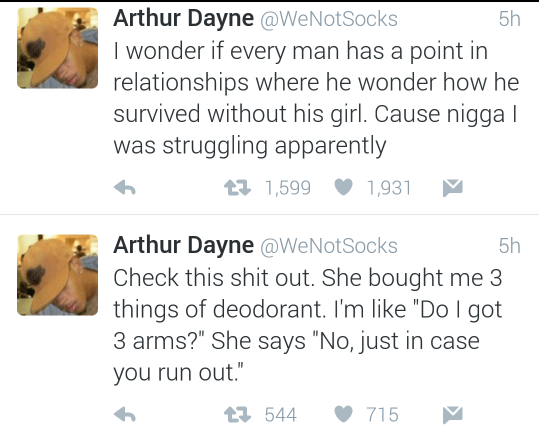 "Text - Arthur Dayne @WeNotSocks I wonder if every man has a point in relationships where he wonder how he survived without his girl. Cause nigga I was struggling apparently 5h t1,599 1,931 Arthur Dayne @WeNotSocks Check this shit out. She bought me 3 things of deodorant. I'm like ""Do I got 3 arms?"" She says ""No, just in case 5h you run out."" t544 715"