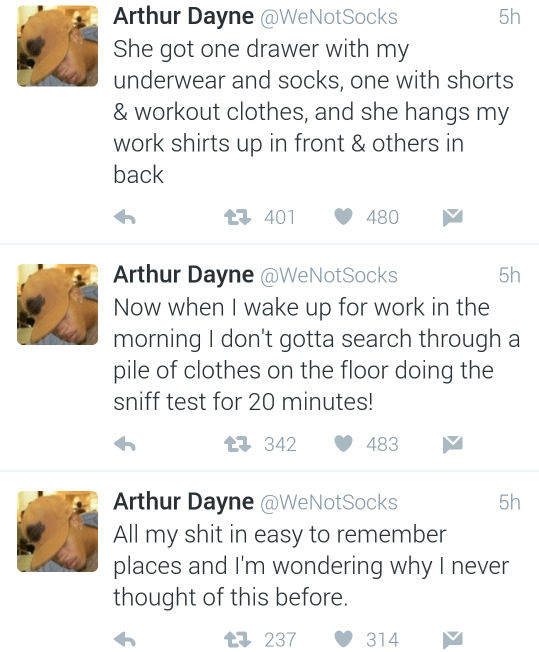 Text - Arthur Dayne @WeNotSocks She got one drawer with my underwear and socks, one with shorts & workout clothes, and she hangs my work shirts up in front & others in back 5h t401 480 Arthur Dayne @WeNotSocks Now when I wake up for work in the morning I don't gotta search through a pile of clothes on the floor doing the sniff test for 20 minutes! 5h t342 483 Arthur Dayne @WeNotSocks All my shit in easy to remember places and I'm wondering why I never thought of this before. 5h t237 314