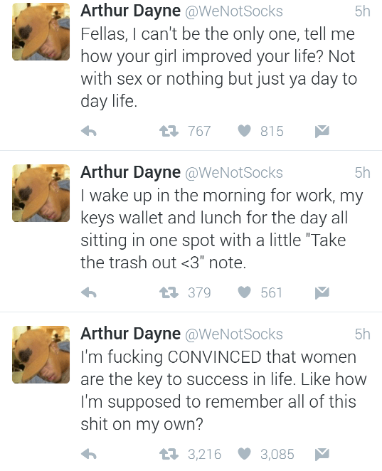 "Text - Arthur Dayne @WeNotSocks Fellas, I can't be the only one, tell me how your girl improved your life? Not with sex or nothing but just ya day to day life. 5h L767 815 Arthur Dayne @WeNotSocks I wake up in the morning for work, my keys wallet and lunch for the day all sitting in one spot with a little ""Take the trash out <3"" note. 5h L379 561 Arthur Dayne @WeNotSocks I'm fucking CONVINCED that women are the key to success in life. Like how I'm supposed to remember all of this shit on my own?"