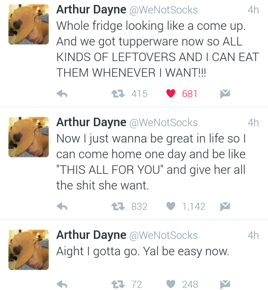 "Text - Arthur Dayne @WeNotSocks Whole fridge looking like a come up. And we got tupperware now so ALL KINDS OF LEFTOVERS ANDICAN EAT THEM WHENEVER I WANT!!! 4h 415 681 Arthur Dayne @WeNotSocks Now I just wanna be great in life so I can come home one day and be like ""THIS ALL FOR YOU"" and give her all the shit she want. 4h t832 1,142 Arthur Dayne @WeNotSocks Aight I gotta go. Yal be easy now. 4h t72 248"