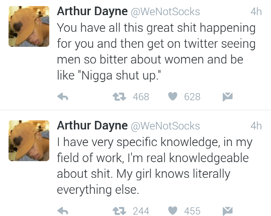"Text - Arthur Dayne @WeNotSocks You have all this great shit happening for you and then get on twitter seeing 4h men so bitter about women and be like ""Nigga shut up."" 468 628 Arthur Dayne @WeNotSocks I have very specific knowledge, in my field of work, I'm real knowledgeable about shit. My girl knows literally everything else. 4h t244 455"