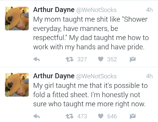 "Text - Arthur Dayne @WeNotSocks My mom taught me shit like ""Shower everyday, have manners, be respectful."" My dad taught me how to work with my hands and have pride. 4h t327 352 Arthur Dayne @WeNotSocks My girl taught me that it's possible to fold a fitted sheet. I'm honestly not sure who taught me more right now. 4h L 473 646"