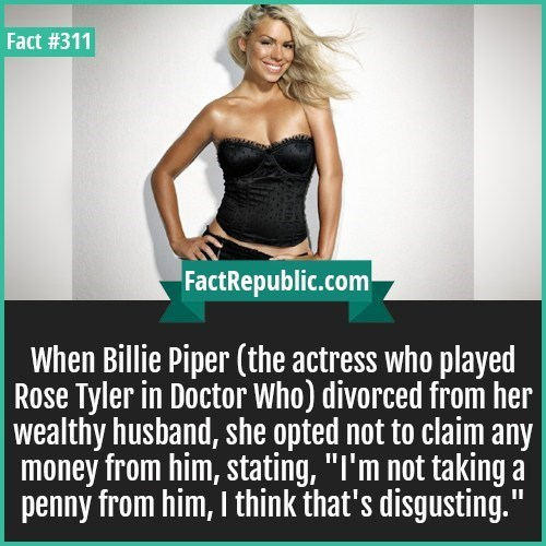 """Text - Fact #311 FactRepublic.com When Billie Piper (the actress who played Rose Tyler in Doctor Who) divorced from her wealthy husband, she opted not to claim any money from him, stating, """"I'm not taking penny from him, I think that's disgusting."""""""