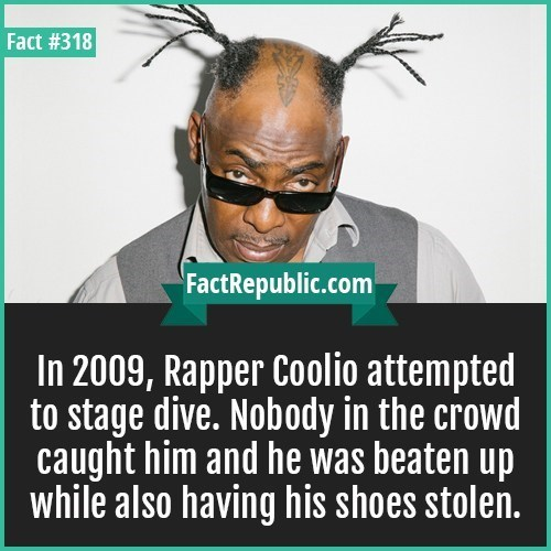 Text - Fact #318 FactRepublic.com In 2009, Rapper Coolio attempted to stage dive. Nobody in the crowd caught him and he was beaten up while also having his shoes stolen.