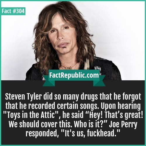 """Text - Fact #304 FactRepublic.com Steven Tyler did so many drugs that he forgot that he recorded certain songs. Upon hearing 