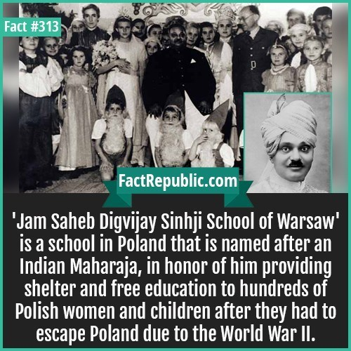People - Fact #313 FactRepublic.com Jam Saheb Digvijay Sinhji School of Warsaw is a school in Poland that is named after an Indian Maharaja, in honor of him providing shelter and free education to hundreds of Polish women and children after they had to escape Poland due to the World War I.
