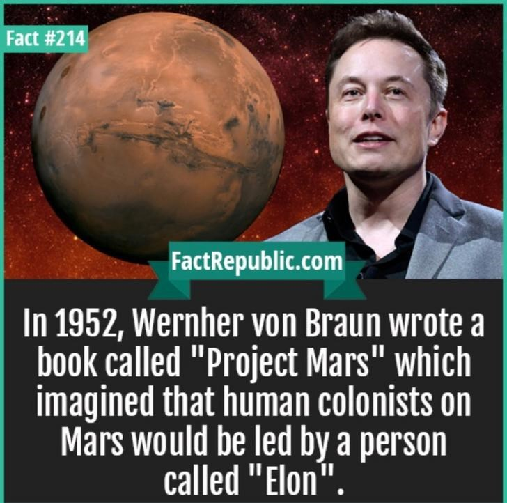 """Text - Fact #214 FactRepublic.com In 1952, Wernher von Braun wrote book called """"Project Mars"""" which imagined that human colonists on Mars would be led by a person called """"Elon""""."""