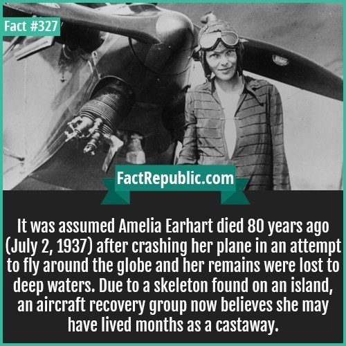 Text - Fact #327 FactRepublic.com It was assumed Amelia Earhart died 80 years ago |(July 2, 1937) after crashing her plane in an attempt to fly around the globe and her remains were lost to deep waters. Due to a skeleton found on an island, an aircraft recovery group now believes she may have lived months as a castaway.