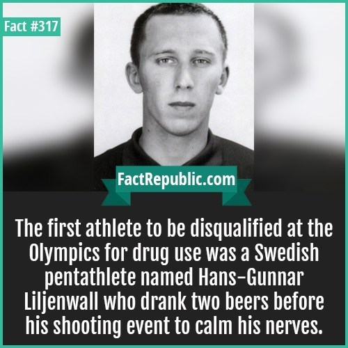 Text - Fact #317 FactRepublic.com The first athlete to be disqualified at the Olympics for drug use was a Swedish pentathlete named Hans-Gunnar Liljenwall who drank two beers before his shooting event to calm his nerves.