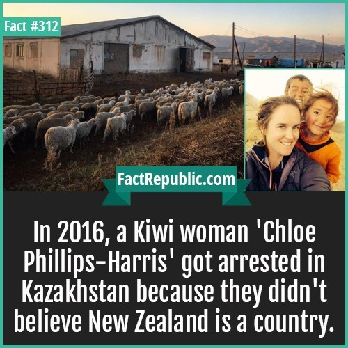 Text - Fact #312 FactRepublic.com In 2016, a Kiwi woman 'Chloe Phillips-Harris' got arrested in Kazakhstan because they didn't believe New Zealand is a country.