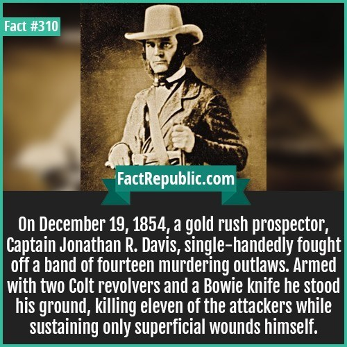 Text - Fact #310 FactRepublic.com On December 19, 1854, a gold rush prospector, Captain Jonathan R. Davis, single-handedly fought off a band of fourteen murdering outlaws. Armed with two Colt revolvers and a Bowie knife he stood his ground, killing eleven of the attackers while sustaining only superficial wounds himself