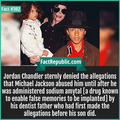 Text - Fact #302 FactRepublic.com lo Vinieratos REX Jordan Chandler sternly denied the allegations that Michael Jackson abused him until after he was administered sodium amytal [a drug known to enable false memories to be implanted] by his dentist father who had first imade the allegations before his son did.