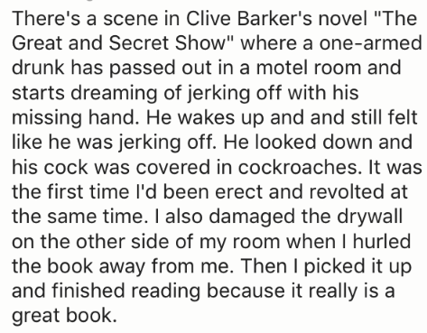 "Text - There's a scene in Clive Barker's novel ""The Great and Secret Show"" where a one-armed drunk has passed out in a motel room and starts dreaming of jerking off with his missing hand. He wakes up and and still felt like he was jerking off. He looked down and his cock was covered in cockroaches. It was the first time l'd been erect and revolted at the same time. I also damaged the drywall on the other side of my room when I hurled the book away from me. Then I picked it up and finished readin"