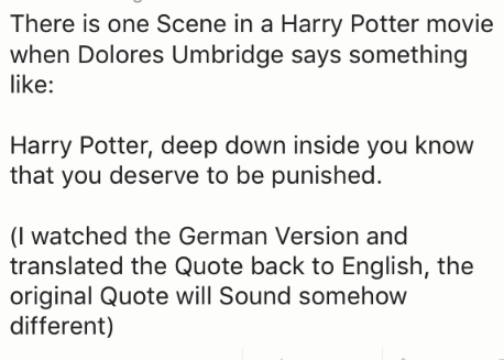 Text - There is one Scene in a Harry Potter movie when Dolores Umbridge says something like: Harry Potter, deep down inside you know that you deserve to be punished. (l watched the German Version and translated the Quote back to English, the original Quote will Sound somehow different)