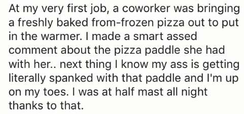 Text - At my very first job, a coworker was bringing a freshly baked from-frozen pizza out to put in the warmer. I made a smart assed comment about the pizza paddle she had with her.. next thing I know my ass is getting literally spanked with that paddle and I'm up on my toes. I was at half mast all night thanks to that.