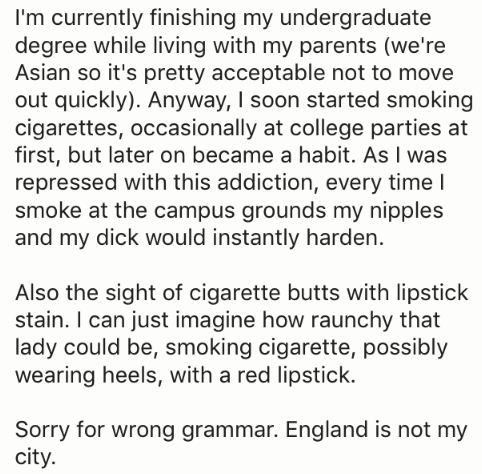 Text - I'm currently finishing my undergraduate degree while living with my parents (we're Asian so it's pretty acceptable not to move out quickly). Anyway, I soon started smoking cigarettes, occasionally at college parties at first, but later on became a habit. As I was repressed with this addiction, every time l smoke at the campus grounds my nipples and my dick would instantly harden. Also the sight of cigarette butts with lipstick stain. I can just imagine how raunchy that lady could be, smo