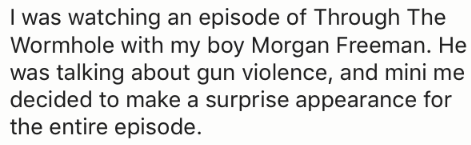 Text - I was watching an episode of Through The Wormhole with my boy Morgan Freeman. He was talking about gun violence, and mini me decided to make a surprise appearance for the entire episode.