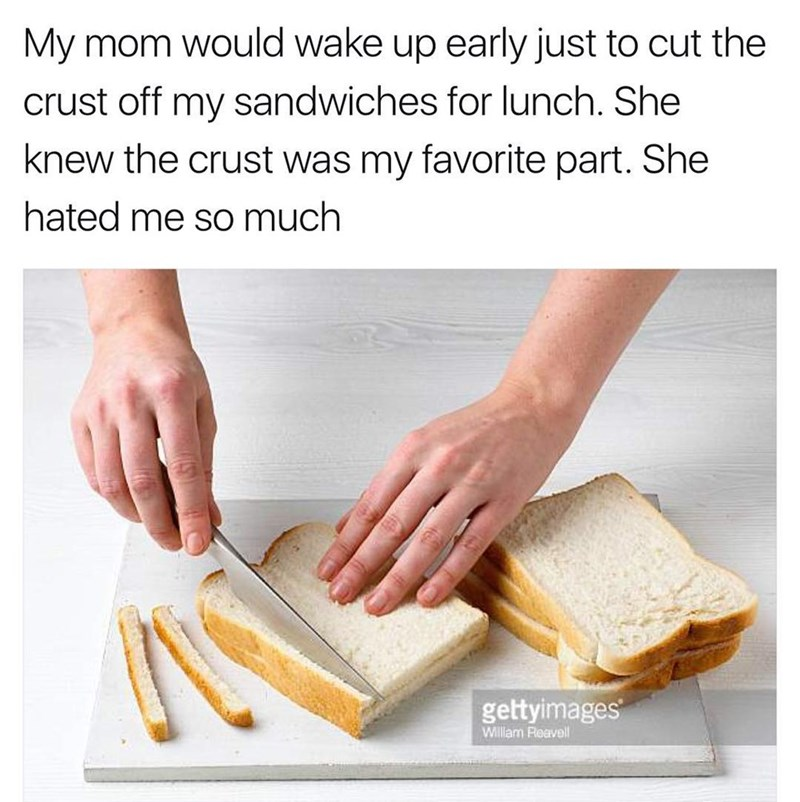 Funny meme about mom cutting off the crusts from sandwiches - but crusts were the kids favorite part so it means his mom hated him.