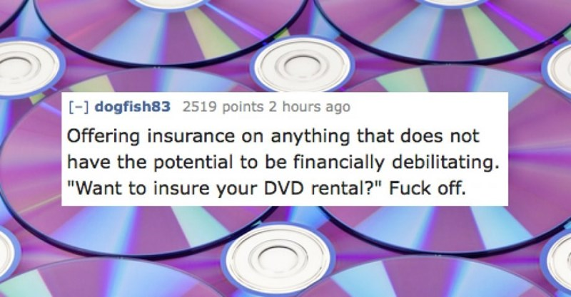 """CD - [- dogfish83 2519 points 2 hours ago Offering insurance on anything that does not have the potential to be financially debilitating. """"Want to insure your DVD rental?"""" Fuck off."""