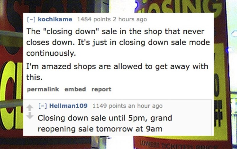 """Text - MASING [-1 kochikame 1484 points 2 hours ago The """"closing down"""" sale in the shop that ne closes down. It's just in closing down sale mode continuously. I'm amazed shops are allowed to get away with this. permalink embed report [- Hellman109 1149 points an hour ago Closing down sale until 5pm, grand reopening sale tomorrow at 9am TCKETH3 PR"""