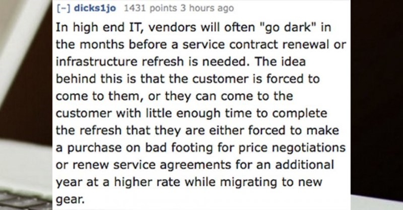 """Text - - dicks1jo 1431 points 3 hours ago In high end IT, vendors will often """"go dark"""" in the months before a service contract renewal or infrastructure refresh is needed. The idea behind this is that the customer is forced to come to them, or they can come to the customer with little enough time to complete 