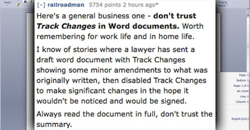 Text - Find & Select Pasbe [- railroadman 5754 points 2 hours ago Here's a general business one don't trust Track Changes in Word documents. Worth remembering for work life and in home life. |I know of stories where a lawyer has sent a draft word document with Track Changes showing some minor amendments to what was |originally written, then disabled Track Changes |to make significant changes in the hope it wouldn't be noticed and would be signed. Always read the document in full, don't trust the