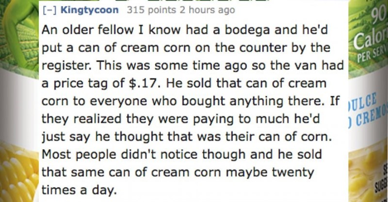Text - - Kingtycoon 315 points 2 hours ago | An older fellow I know had a bodega and he'd 90 put a can of cream corn on the counter by the Calor register. This was some time ago so the van had PER SERV a price tag of $.17. He sold that can of cream corn to everyone who bought anything there. If TLCE they realized they were paying to much he'd just say he thought that was their can of corn. Most people didn't notice though and he sold that same can of cream corn maybe twenty times a day. CREMO SU