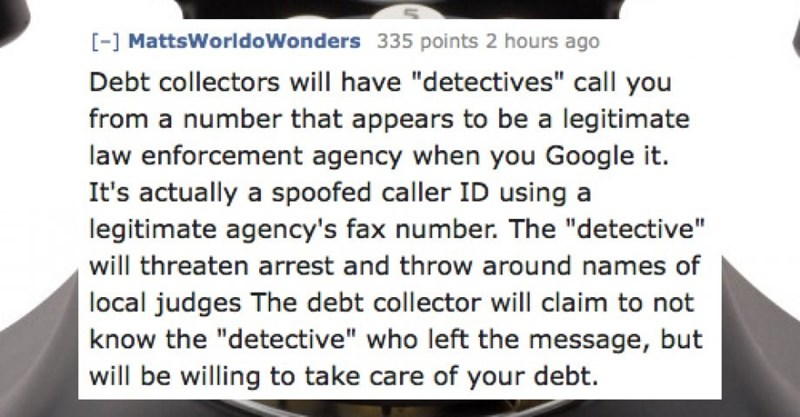 """Text - -1 MattsWorldoWonders 335 points 2 hours ago Debt collectors will have """"detectives"""" call you from a number that appears to be a legitimate law enforcement agency when you Google it. It's actually a spoofed caller ID using a legitimate agency's fax number. The """"detective"""" will threaten arrest and throw around names of local judges The debt collector will claim to not know the """"detective"""" who left the message, but will be willing to take care of your debt."""
