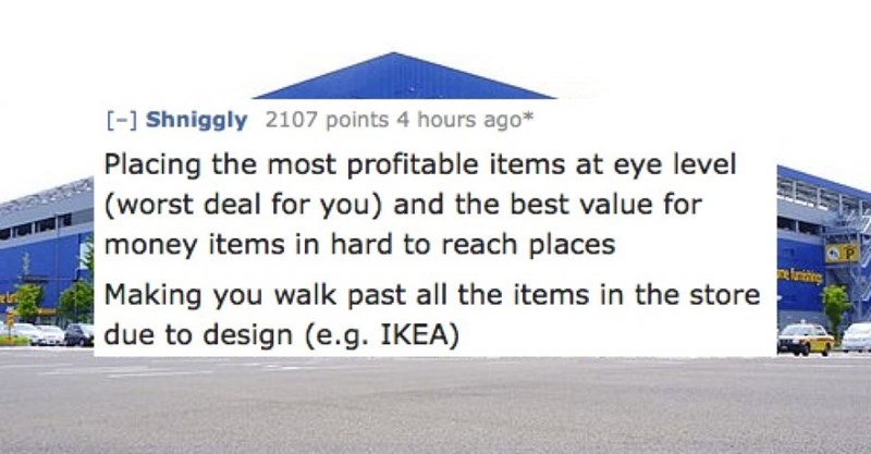 Text - -1 Shniggly 2107 points 4 hours ago* Placing the most profitable items at eye level (worst deal for you) and the best value for money items in hard to reach places Making you walk past all the items in the store due to design (e.g. IKEA)